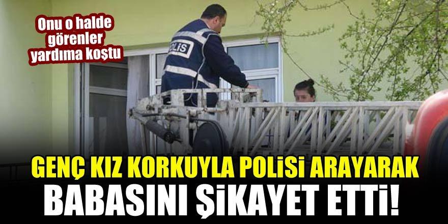 Genç kız korkuyla polisi arayarak babasını şikayet etti!