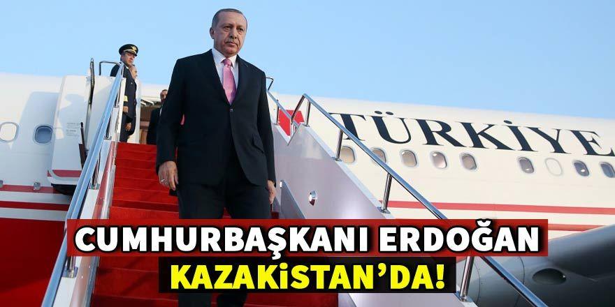 Cumhurbaşkanı Erdoğan Kazakistan'da