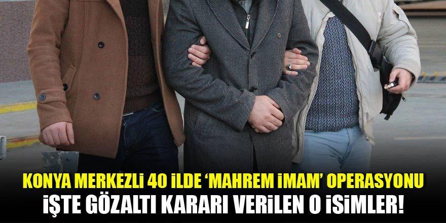 Konya merkezli operasyonda gözaltı kararı verilen 'Mahrem İmam'