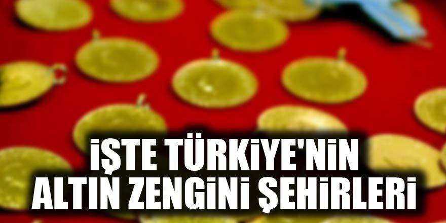 İşte, Türkiye'nin altın zengini illeri!