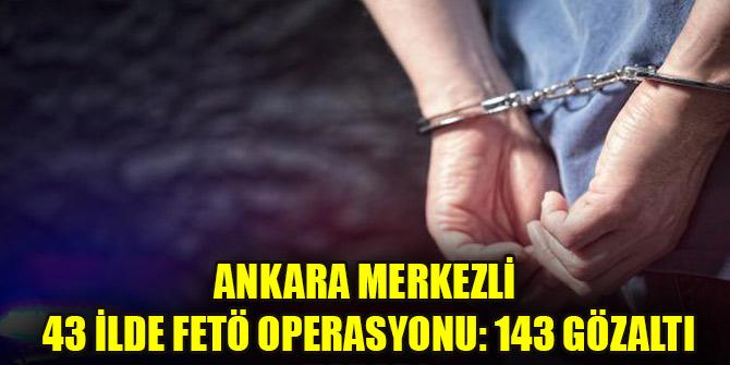 Ankara merkezli 43 ilde FETÖ operasyonu: 143 gözaltı kararı