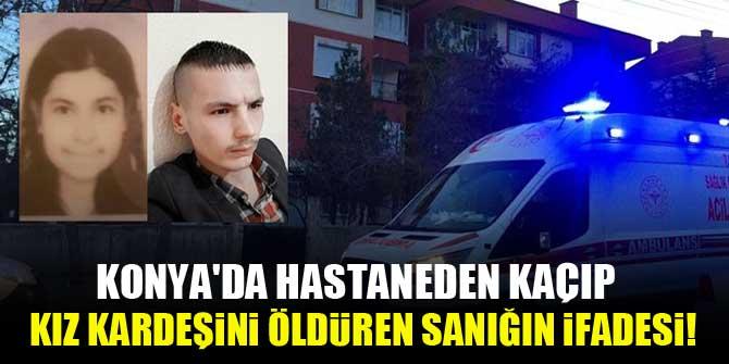 Konya'da hastaneden kaçıp kız kardeşini öldüren sanığın ifadesi!