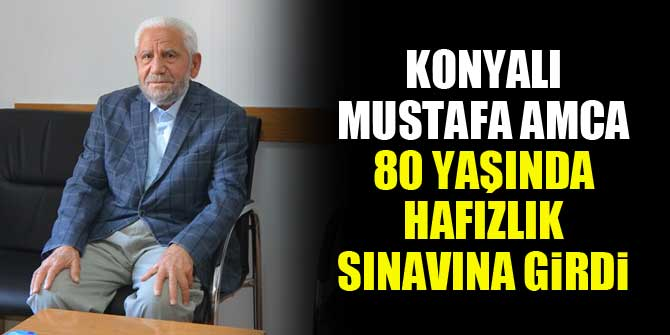 Konyalı Mustafa Amca 80 yaşında hafızlık sınavına girdi