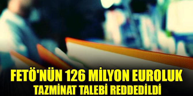 FETÖ'nün 126 milyon euroluk tazminat talebi reddedildi
