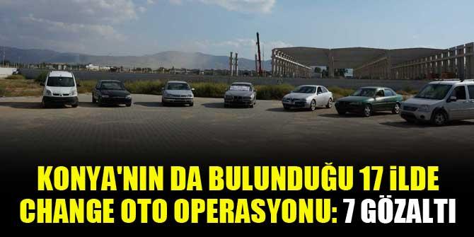 Konya'nın da bulunduğu 17 ilde change oto operasyonu: 7 gözaltı
