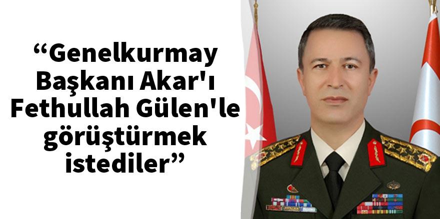 """""""Genelkurmay Başkanı Akar'ı Fethullah Gülen'le görüştürmek istediler"""""""
