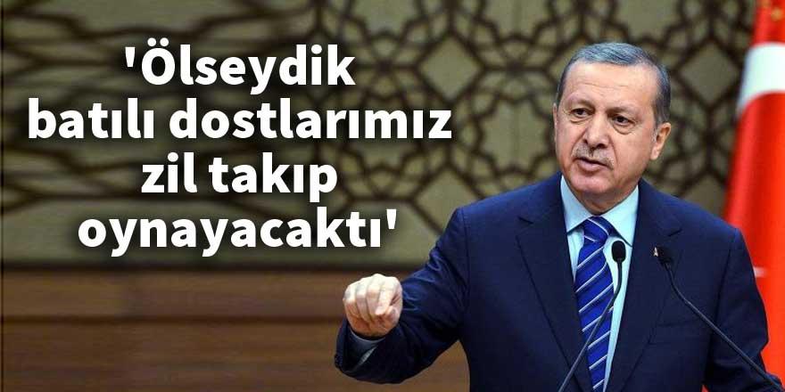 Erdoğan: 'Ölseydik, batılı dostlarımız zil takıp oynayacaktı'