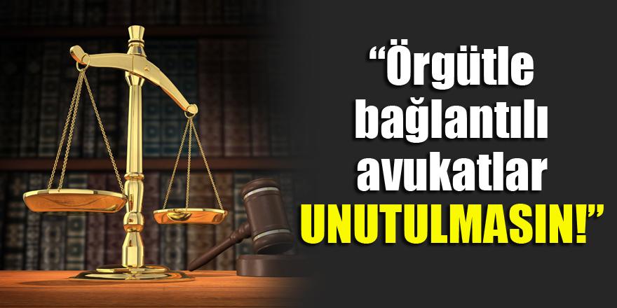 Örgütle bağlantılı avukatlar unutulmasın!