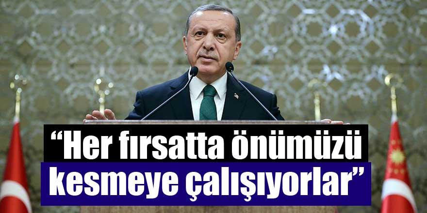 Erdoğan:Her fırsatta önümüzü kesmeye çalışıyorlar