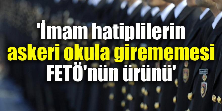 'İmam hatiplilerin askeri okula girememesi FETÖ'nün ürünü'