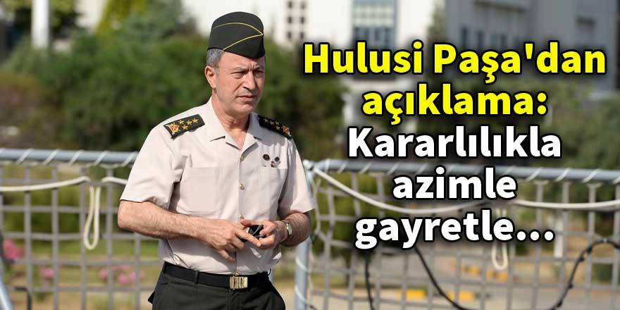 Hulusi Paşa'dan açıklama: Kararlılıkla, azimle, gayretle