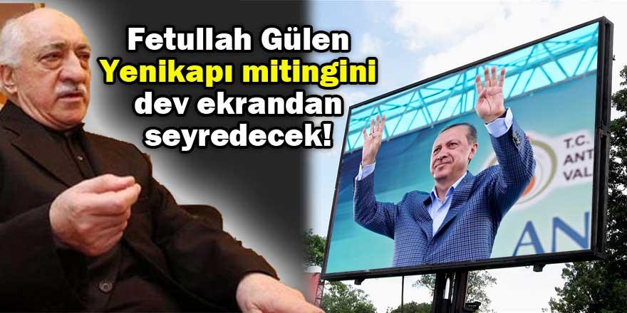 Gülen Yenikapı mitingini dev ekrandan seyredecek!