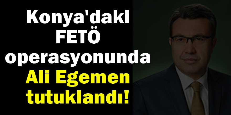Konya'daki FETÖ operasyonunda Ali Egemen tutuklandı!