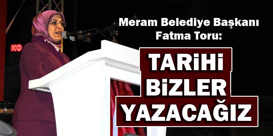Meram Belediye Başkanı Fatma Toru: Tarihi bizler yazacağız