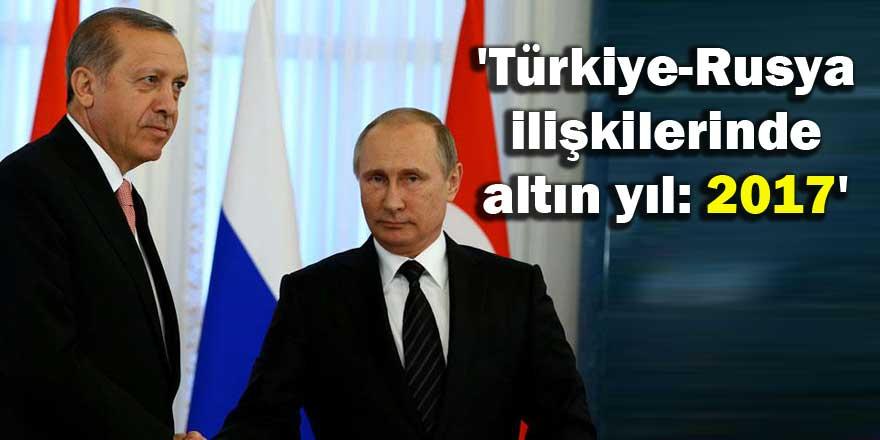 'Türkiye-Rusya ilişkilerinde altın yıl: 2017'