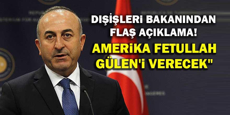Çavuşoğlu: Amerika Fetullah Gülen'i verecek