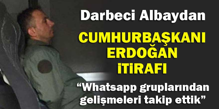 Darbeci Albaydan Cumhurbaşkanı Erdoğan itirafı