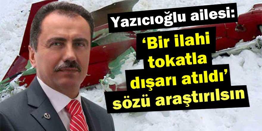 Yazıcıoğlu ailesi: ''Bir ilahi tokatla dışarı atıldı'' sözü araştırılsın