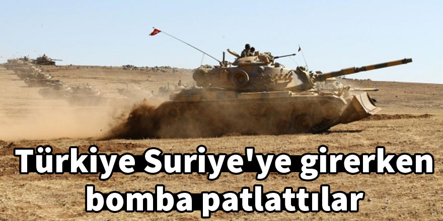 Türkiye Suriye'ye girerken bomba patlattılar