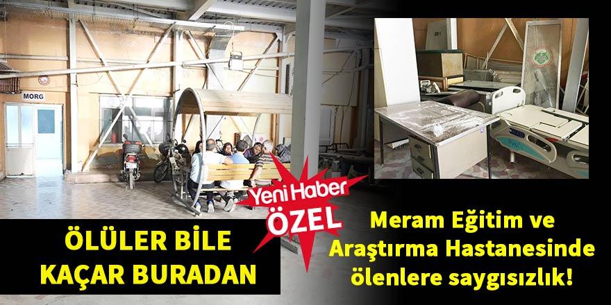Meram Eğitim ve Araştırma Hastanesinde ölenlere saygısızlık!