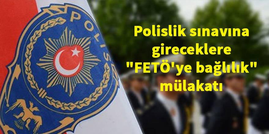 """Polislik sınavına gireceklere """"FETÖ'ye bağlılık"""" mülakatı"""