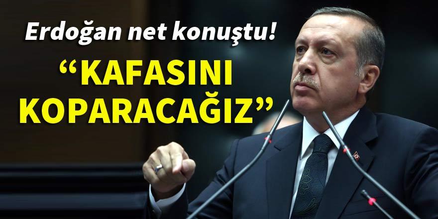 """Erdoğan net konuştu! """"Kafasını koparacağız"""""""