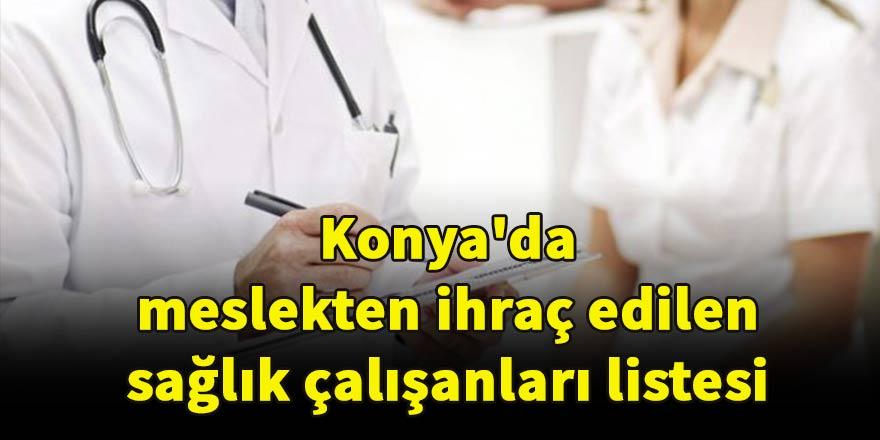 Konya'da meslekten ihraç edilen sağlık çalışanları listesi