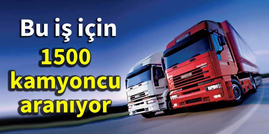 1500 kamyoncu aranıyor