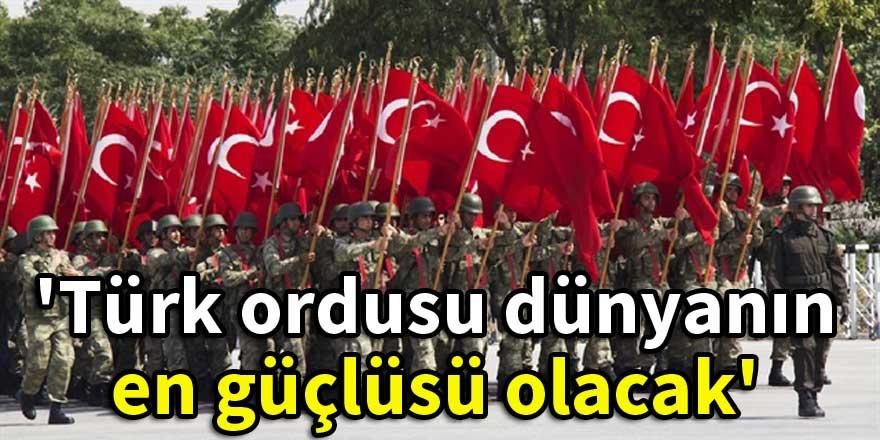 'Türk ordusu dünyanın en güçlüsü olacak'