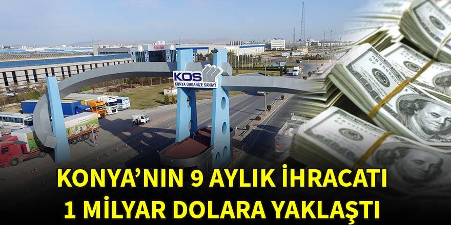 Konya'nın 9 aylık ihracatı 1 milyar dolara yaklaştı