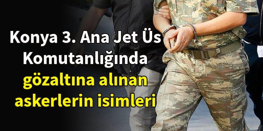 Konya 3. Ana Jet Üs Komutanlığında gözaltına alınan askerlerin isimleri