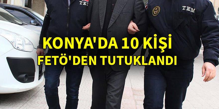 Konya'da 10 kişi FETÖ'den tutuklandı