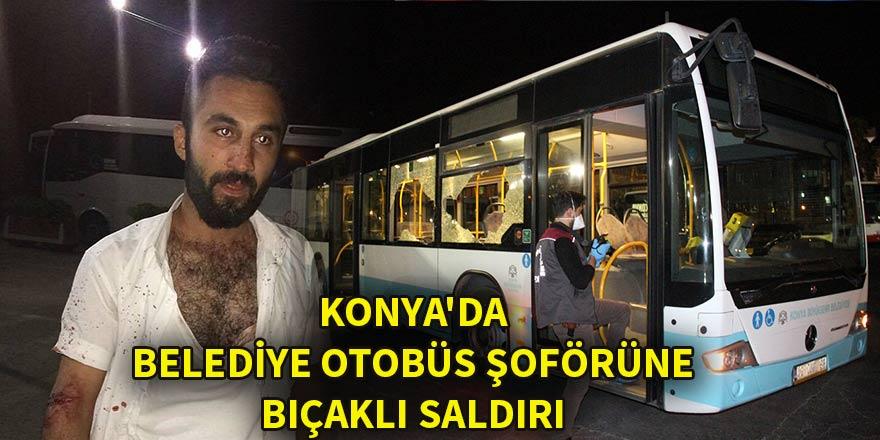 Konya'da belediye otobüs şoförüne bıçaklı saldırı