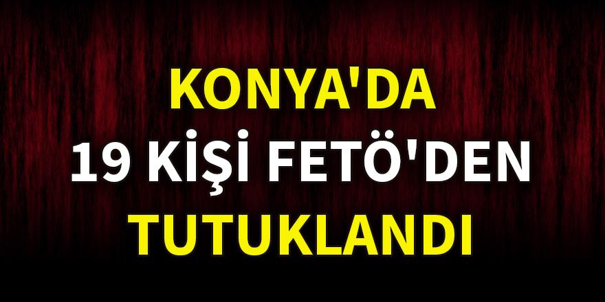 Konya'da 19 kişi FETÖ'den tutuklandı