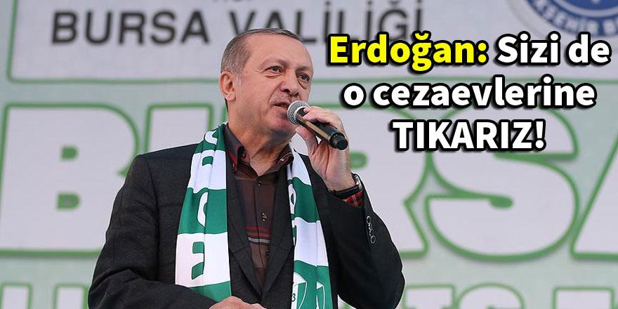 Erdoğan: Sizi de o cezaevlerine tıkarız