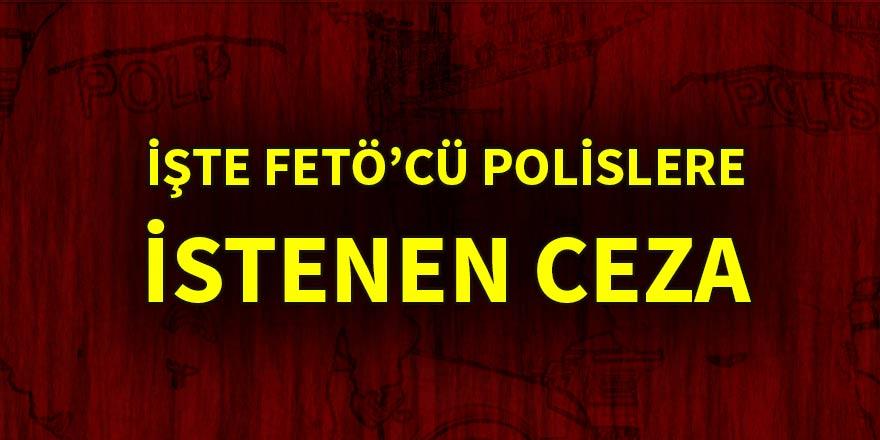 İşte FETÖ'cü polislere istenen ceza