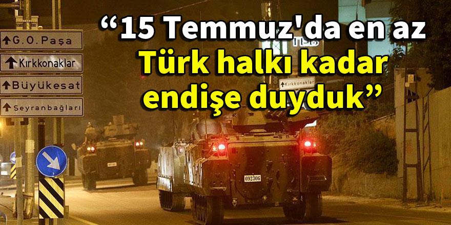 """""""15 Temmuz'da en az Türk halkı kadar endişe duyduk"""""""