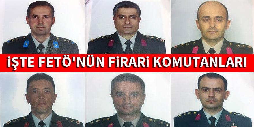 İşte FETÖ'nün firari komutanları