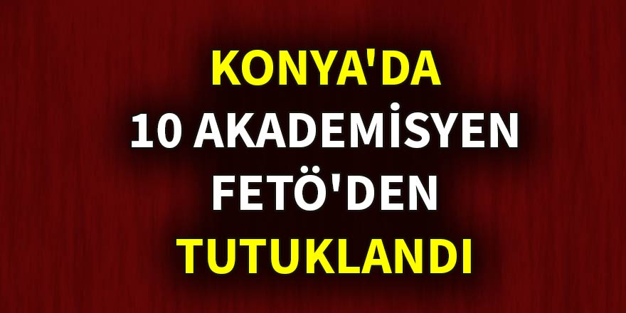 Konya'da 10 akademisyen FETÖ'den tutuklandı