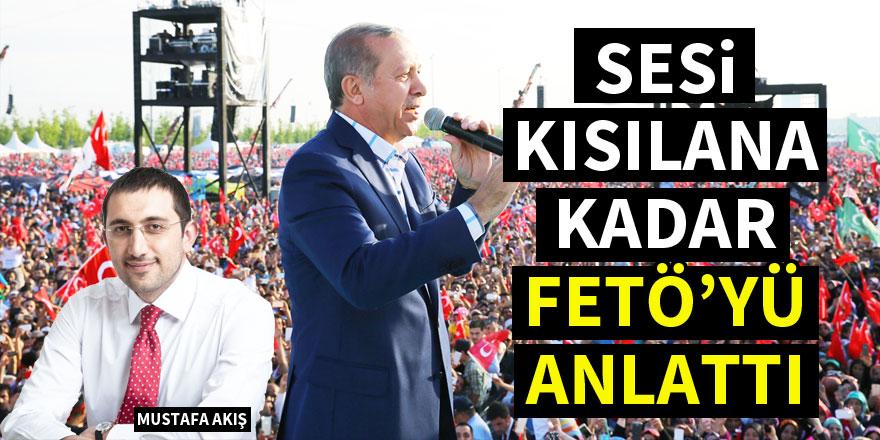 Mustafa Akış: Erdoğan sesi kısılana kadar FETÖ'yü anlattı