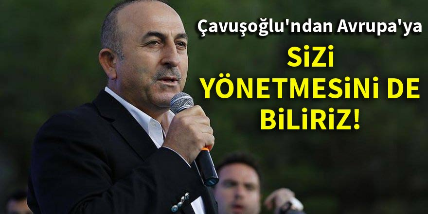 Çavuşoğlu'ndan Avrupa'ya: Sizi yönetmesini de biliriz!
