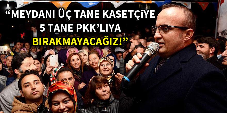 """""""Meydanı üç tane kasetçiye, 5 tane PKK'lıya bırakmayacağız"""""""