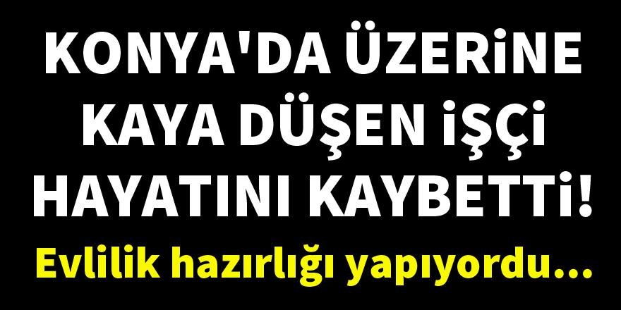 Konya'da üzerine kaya düşen işçi hayatını kaybetti!