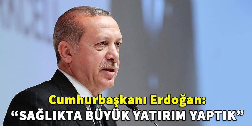 Cumhurbaşkanı Recep Tayyip Erdoğan: Sağlıkta büyük yatırım yaptık
