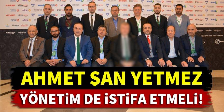 Ahmet Şan yetmez, Konyaspor'da yönetim de istifa etmeli!