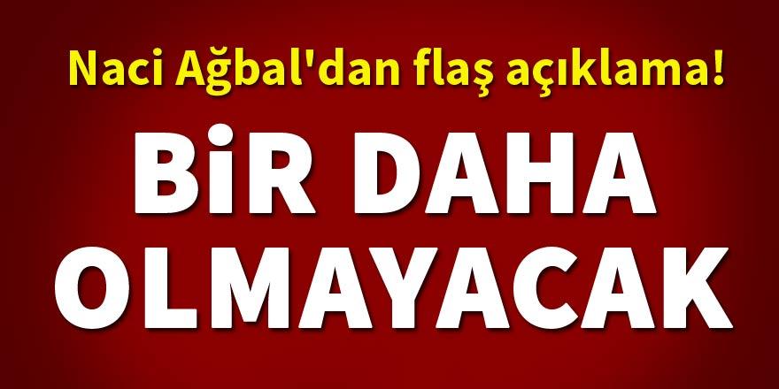 Naci Ağbal'dan flaş açıklama! Bir daha olmayacak