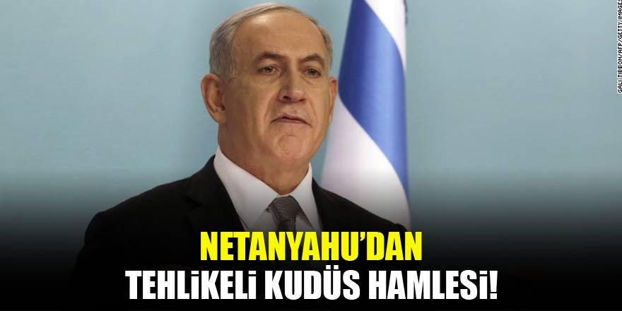 Netanyahu'dan tehlikeli 'Kudüs' hamlesi!