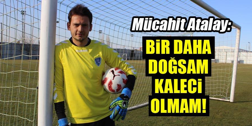 Mücahit Atalay: Bir daha doğsam kaleci olmam!