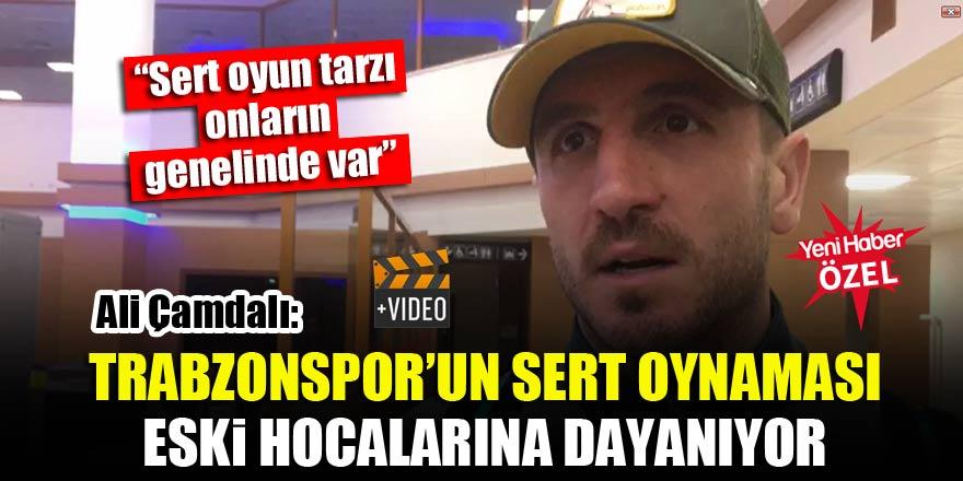 Ali Çamdalı: Trabzonspor'un sert oynaması eski hocalarına dayanıyor