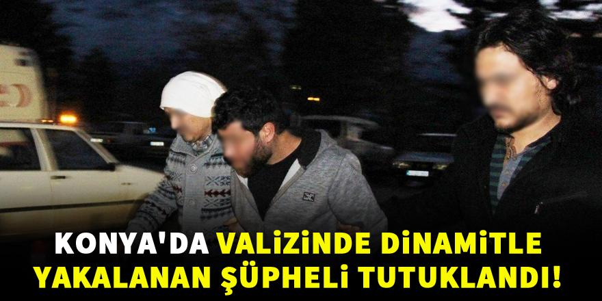 Konya'da valizinde dinamitle yakalanan şüpheli tutuklandı